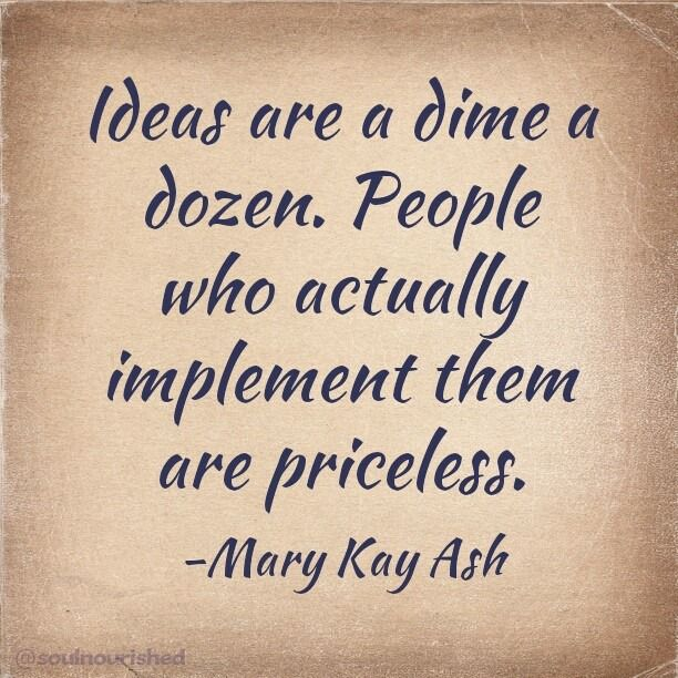 Ideas are a dime a dozen. People who actually implement them are priceless.  Mary Kay Ash                                                                                                                                                                                 More