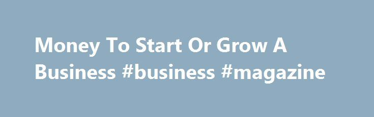Money To Start Or Grow A Business #business #magazine http://business.remmont.com/money-to-start-or-grow-a-business-business-magazine/  #small business grants # Money To Start Or Grow A Business Topics Money To Start Or Grow A Business Q1. Where Are The General Places To Acquire Money For A Small Businesses? Although the reason many people start a business is to gain economic independence, most new business owners put little effort into financial planning.  read more
