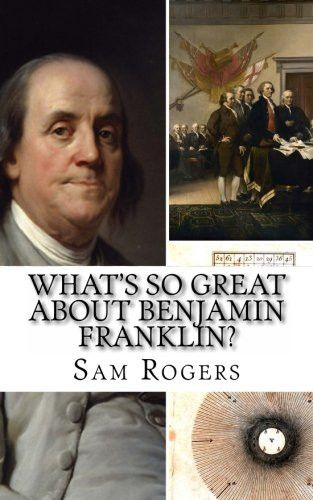 What's So Great About Benjamin Franklin?: A Biography of Benjamin Franklin Just for Kids!