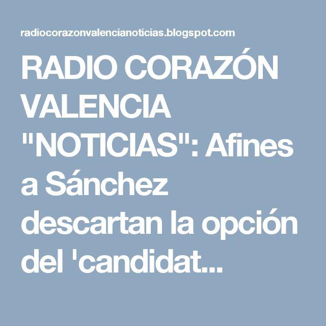 """RADIO CORAZÓN VALENCIA  """"NOTICIAS"""": Afines a Sánchez descartan la opción del 'candidat..."""