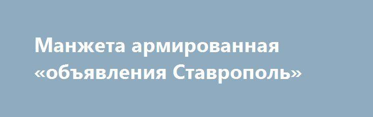 Манжета армированная «объявления Ставрополь» http://www.pogruzimvse.ru/doska8/?adv_id=1328 Ставропольский магазин Резинотехника расположенный на Старомарьевском шоссе 38 продает оптом и в розницу сальники и манжеты для валов. За долгие годы упорной работы мы сосредоточили свой технический потенциал в основном на производстве армированных манжет. Слаженная работа логистики позволяет каждый день отправлять грузы в любой город России. Тех. центр ждет ваши заявки на изготовление манжет и…