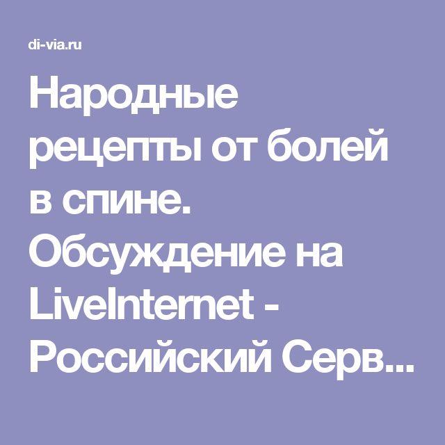 Народные рецепты от болей в спине. Обсуждение на LiveInternet - Российский Сервис Онлайн-Дневников