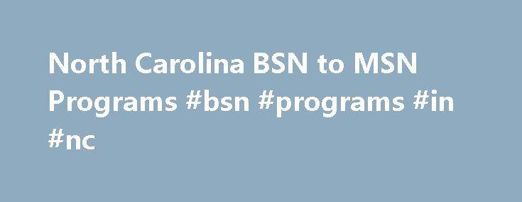 North Carolina BSN to MSN Programs #bsn #programs #in #nc http://las-vegas.remmont.com/north-carolina-bsn-to-msn-programs-bsn-programs-in-nc/  # List of BSN to MSN Programs in North Carolina Specialties: Acute Care Nurse Practitioner, Adult-Gerontologic Nurse Practitioner, Family Nurse Practitioner, Neonatal Nurse Practitioner, Pediatric Nurse PractitionerNursing Degrees: BSN to MSNPrograms: MSN Adult Acute Care Nurse Practitioner, MSN Family Nurse Practitioner, MSN Gerontological Nurse…
