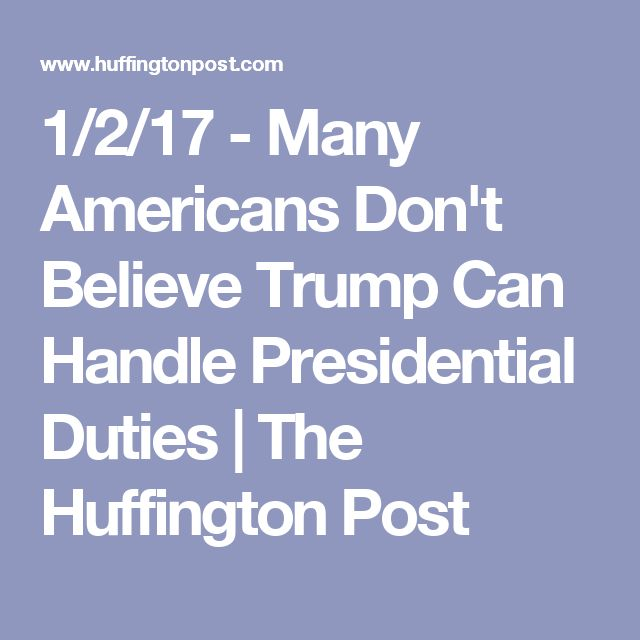 1/2/17 - Many Americans Don't Believe Trump Can Handle Presidential Duties | The Huffington Post