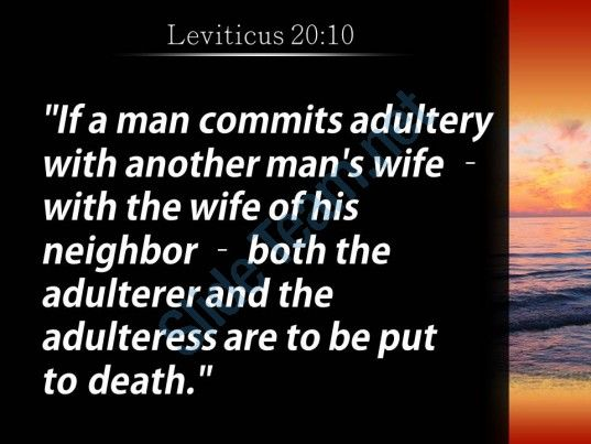 "For all those Bible-bangers who demand everyone must follow the Bible's 'Word of God' literally - let's start with Leviticus 20:10 and divorced Christians first because, divorce is adultory in God's eyes, ""If a man commits adultery with another man's wife--with the wife of his neighbor--both the adulterer and the adulteress are to be put to death."" More http://biblehub.com/leviticus/20-10.htm"