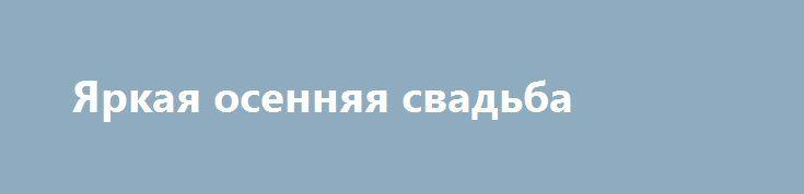 Яркая осенняя свадьба http://aleksandrafuks.ru/category/svadba/  По сравнению с поздней весной и летом, свадьба осенью не кажется такой уж привлекательной идеей. Но это только на первый взгляд! Золото и багрянец листьев, благородная палитра цветов, роскошь овощей и фруктов, отсутствие изнуряющей жары… Все это – несомненные плюсы проведения торжества в осенний период. Недаром в прошлые века это время года считалось самым подходящим для празднований…