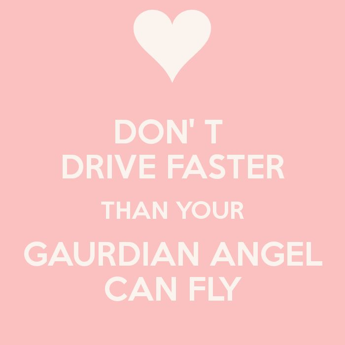 DON' T  DRIVE FASTER THAN YOUR GAURDIAN ANGEL CAN FLY