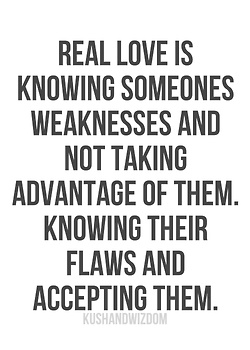 Real love is knowing someone weaknesses and not taking advantage of them. Knowing their flaws and accepting them.