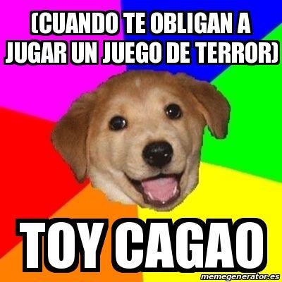 Meme Advice Dog - (cuando te obligan a jugar un juego de terror) toy cagao - 24719760
