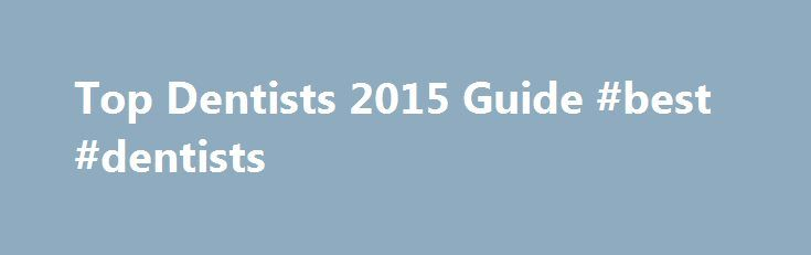Top Dentists 2015 Guide #best #dentists http://dental.remmont.com/top-dentists-2015-guide-best-dentists-2/  #best dentists # Top Dentists 2015 Guide How Our Dentists Are Chosen For 2015, we sent questionnaires to every dentist licensed in Connecticut more than 2,800 asking them to recommend a dentist to whom they would send a loved one for care in seven categories. We received more than 400 completed questionnaires, a very good […]