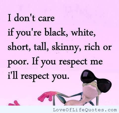 If you respect me I respect you - http://www.loveoflifequotes.com/uncategorized/respect-respect/