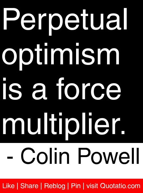 Perpetual optimism is a force multiplier. - Colin Powell #quotes #quotations