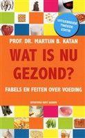 """Wat is nu gezond? Prof. dr. Martijn B. Katan beschrijft in """"Wat is nu gezond?"""" wat er wetenschappelijk vaststaat over voeding en gezondheid."""