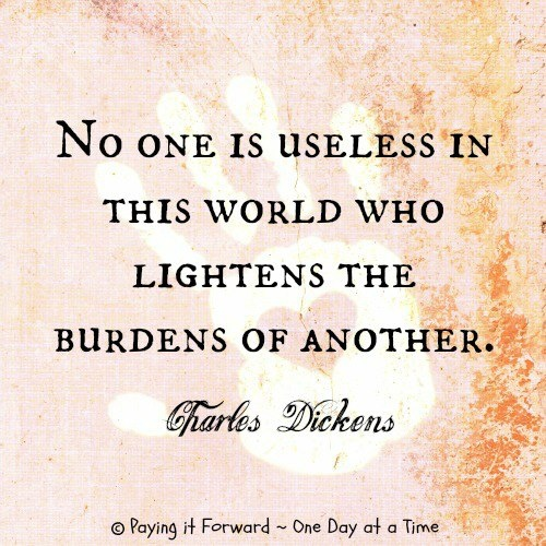 """Charles Dickens, """"No one is useless in this world who lightens the burdens of another."""""""