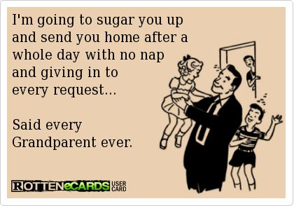 I'm going to sugar you up and send you home after a  whole day with no nap  and giving in to  every request...  Said every  Grandparent ever.