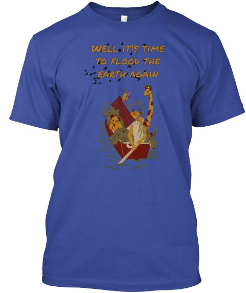 Well It's Time To Flood The E Arth Again Deep Royal T-Shirt Front