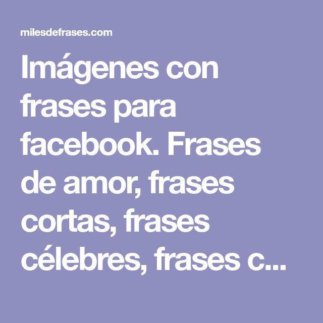 Imágenes con frases para facebook. Frases de amor, frases cortas, frases célebres, frases chistosas.