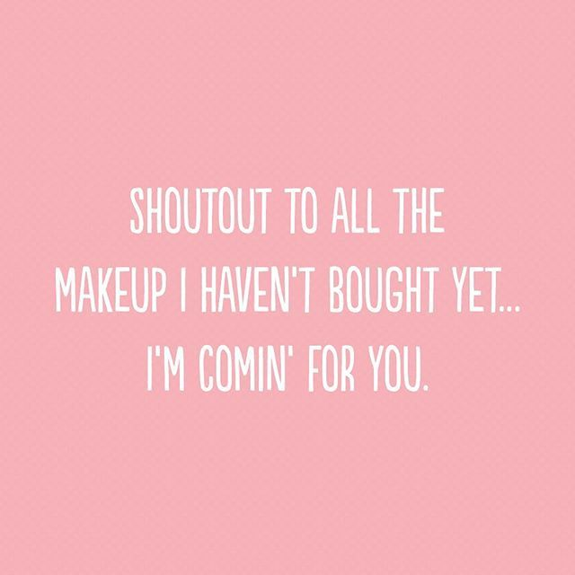 Shoutout to all the makeup I haven't bought yet... I'm comin' for you