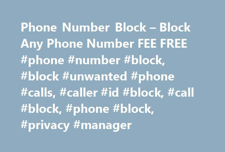 Phone Number Block – Block Any Phone Number FEE FREE #phone #number #block, #block #unwanted #phone #calls, #caller #id #block, #call #block, #phone #block, #privacy #manager http://washington.remmont.com/phone-number-block-block-any-phone-number-fee-free-phone-number-block-block-unwanted-phone-calls-caller-id-block-call-block-phone-block-privacy-manager/  # Phone Number Block – FEE FREE – New Caller ID Technology to Block Phone Calls Until now, it has been difficult, if not impossible, to…