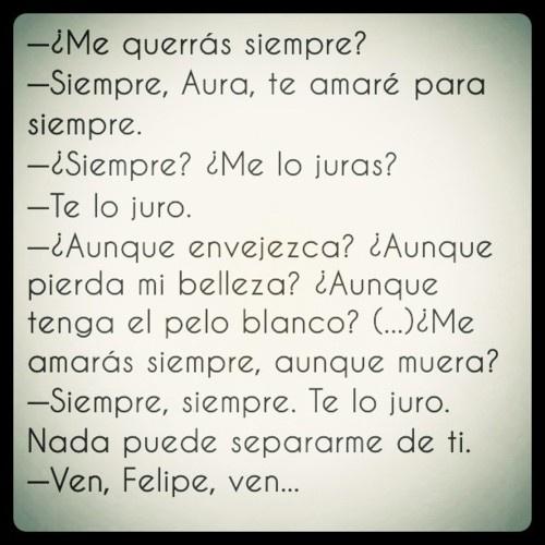 - ¿Me querras siempre? - Siempre, Aura, te amare para siempre -- Aura (Carlos Fuentes)