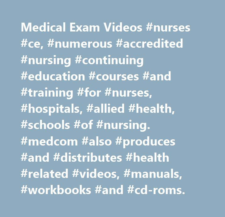 Medical Exam Videos #nurses #ce, #numerous #accredited #nursing #continuing #education #courses #and #training #for #nurses, #hospitals, #allied #health, #schools #of #nursing. #medcom #also #produces #and #distributes #health #related #videos, #manuals, #workbooks #and #cd-roms. http://nebraska.remmont.com/medical-exam-videos-nurses-ce-numerous-accredited-nursing-continuing-education-courses-and-training-for-nurses-hospitals-allied-health-schools-of-nursing-medcom-also-produces/  # Provide…