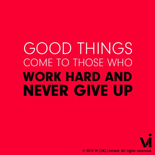 Good things come to those who work hard and never give up ...