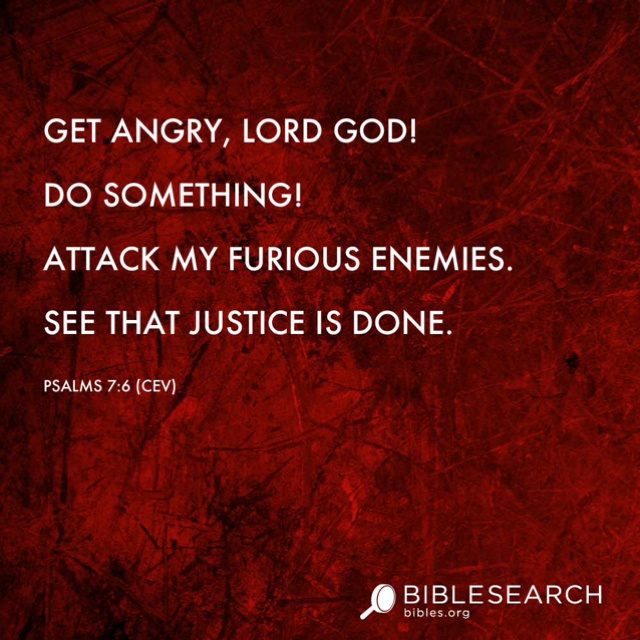 Get angry, LORD God! Do something! Attack my furious enemies. See that justice is done. Psalms 7:6 [CEV] http://bibles.org/#CEV/Ps/7/6