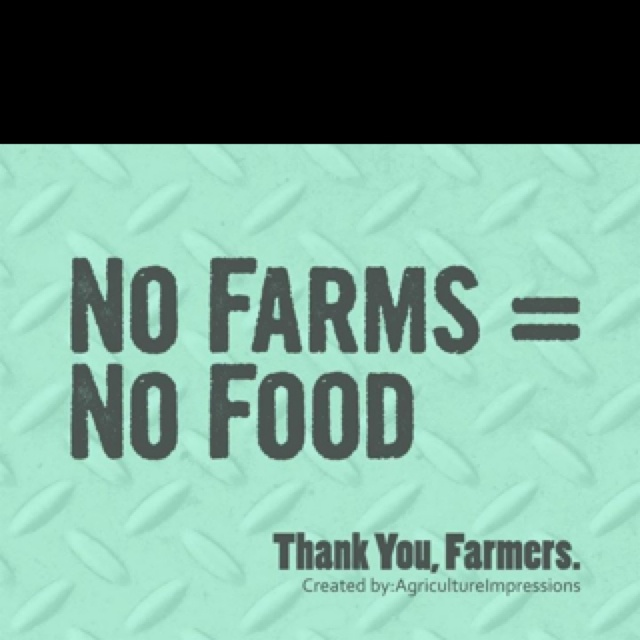No Farms = No Food!!! Thank You to ALL farmers