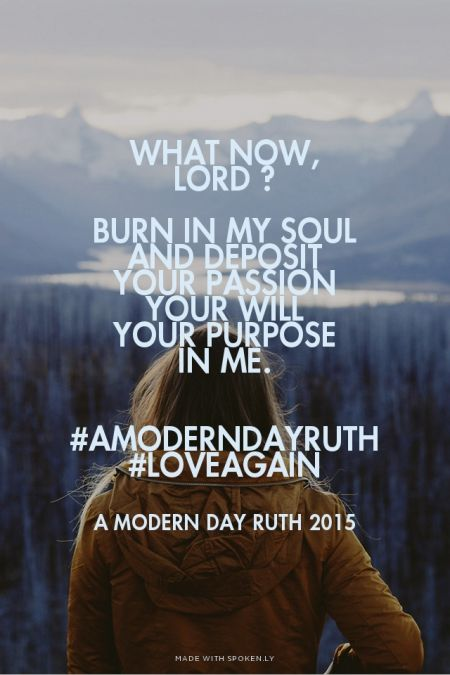 What now,<br>Lord ?<br><br>Burn in my soul <br>and deposit<br>Your passion<br>Your will<br>Your purpose <br>in me.<br><br><br>#AModernDayRuth <br>#loveagain - A Modern Day Ruth 2015 | Jenny made this with Spoken.ly