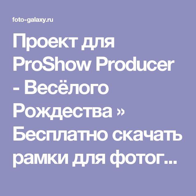 Проект для ProShow Producer - Весёлого Рождества » Бесплатно скачать рамки для фотографий,клипарт,шрифты,шаблоны для Photoshop,костюмы,рамки для фотошопа,обои,фоторамки,DVD обложки,футажи,свадебные футажи,детские футажи,школьные футажи,видеоредакторы,видеоуроки,скрап-наборы