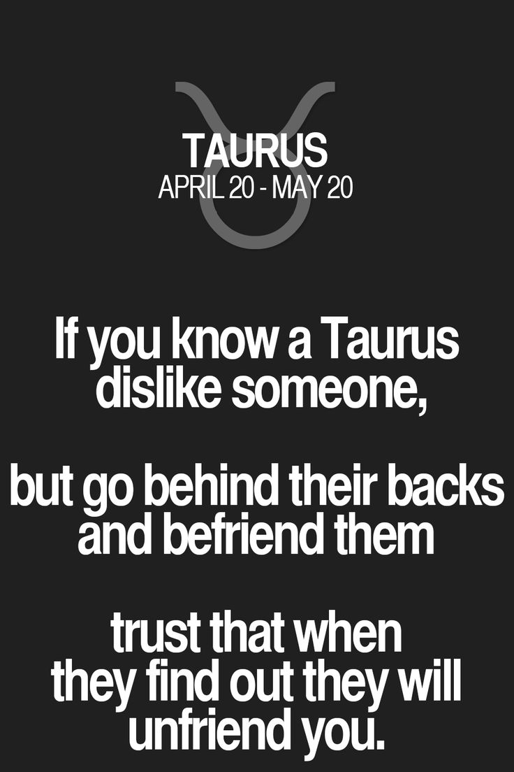If you know a Taurus dislike someone, but go behind their backs and befriend them trust that when they find out they will unfriend you. Taurus | Taurus Quotes | Taurus Zodiac Signs
