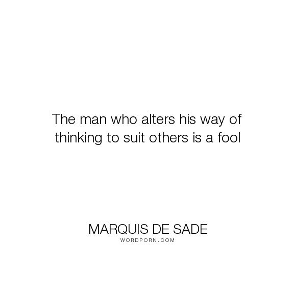 "Marquis de Sade - ""The man who alters his way of thinking to suit others is a fool"". philosophy"