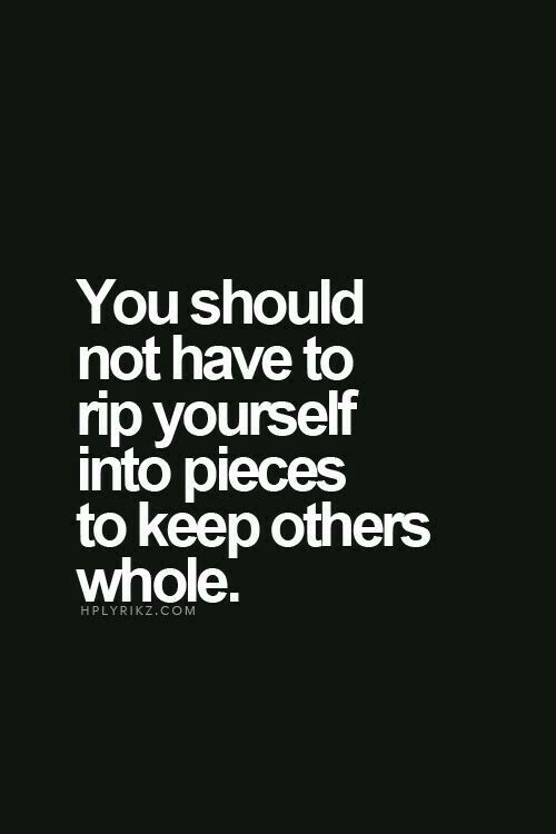 You should not have to top yourself into pieces to keep others whole. Love, life hacks, troubled times