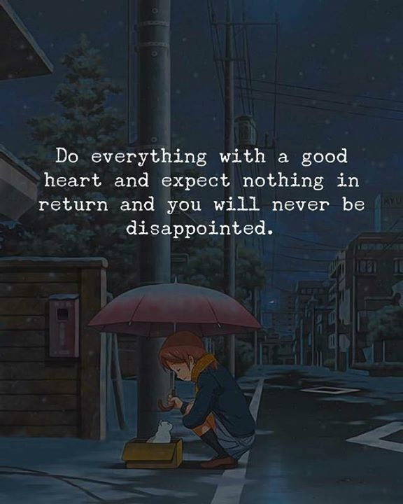 Do everything with a good heart..