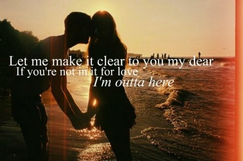 """""""Let me make it clear to you my dear, if you're not in it for love, I'm outta here."""" Shania Twain"""
