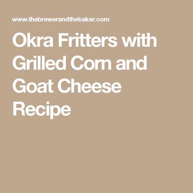 Okra Fritters with Grilled Corn and Goat Cheese Recipe