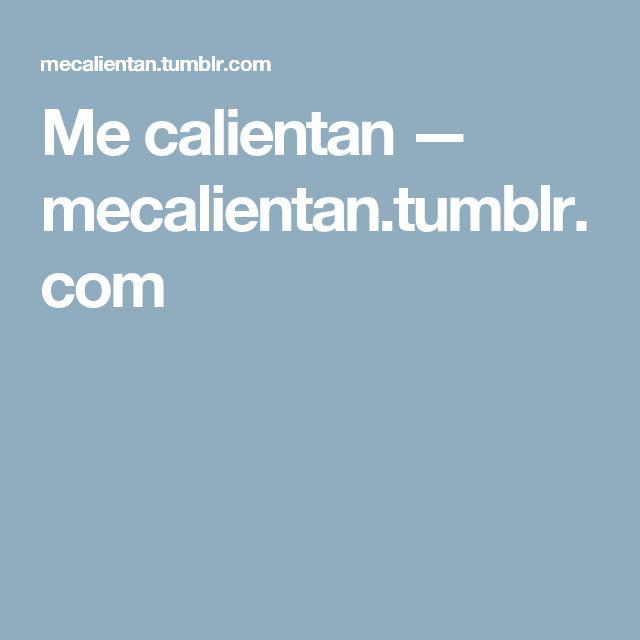 Me calientan — mecalientan.tumblr.com