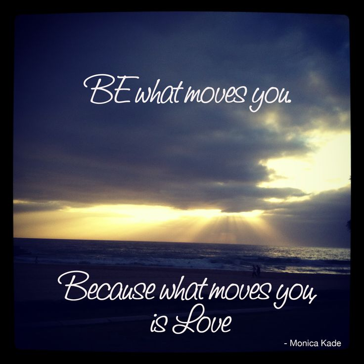Be what moves you because what moves you is Love. - Monica Kade