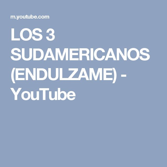 LOS 3 SUDAMERICANOS  (ENDULZAME) - YouTube