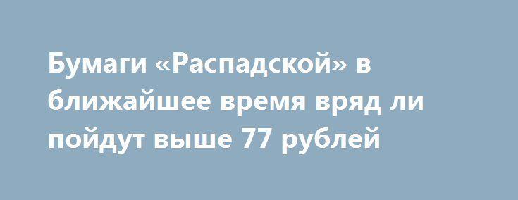 Бумаги «Распадской» в ближайшее время вряд ли пойдут выше 77 рублей http://прогноз-валют.рф/1-357/  Рынок балансирует чуть выше нуля, подрастает, но не слишком сильно. Есть два влияющих фактора – один работает в плюс, другой – в минус. С одной стороны – санкции США, плюс ЕС добавляет санкции за историю с Siemens. С другой стороны – у нас прилично выросли цены на нефть на новостях от ОПЕК и данных API. Это поддерживает рубль, в противном случае мы могли бы довольно сильно просесть.В целом…