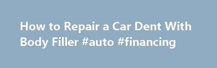 How to Repair a Car Dent With Body Filler #auto #financing http://malaysia.remmont.com/how-to-repair-a-car-dent-with-body-filler-auto-financing/  #auto body repair # Getting Ready to Fill a Dent with Bondo Filler Sometimes your car will receive a dent or gouge that s too small to justify the expense of a full body shop repair but too big to simply ignore. You can cut your repair costs by doing the body work yourself. Body filler (known outside the professional realm buy its popular trade…