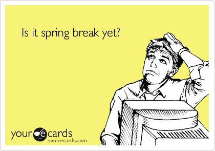 Is it spring break yet?