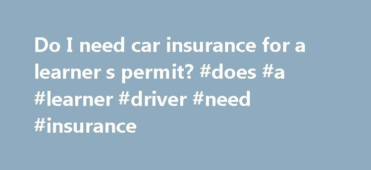 Do I need car insurance for a learner s permit? #does #a #learner #driver #need #insurance http://utah.remmont.com/do-i-need-car-insurance-for-a-learner-s-permit-does-a-learner-driver-need-insurance/  # Do you need insurance for a learner s permit? Here's what you need to know. Teens with a learner s permit who are living at home are usually covered under their parents policy. It is in your best interest to contact your insurance company to make sure the proper coverage is in place. It can…