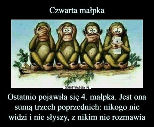Czwarta małpka Ostatnio pojawiła się 4. małpka. Jest ona sumą trzech poprzednich: nikogo nie widzi i nie słyszy, z nikim nie rozmawia