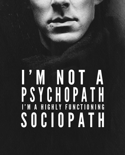 """Sherlock. Just to clarify a psychopath and sociopath are the same thing (the titles were used at different times in psychology)  both are """"high functioning"""" as they tend to assimilate in society well enough to fool most people but neither are descriptors of Sherlock as he does have emotional depth and concern for others despite his lack of relationships."""