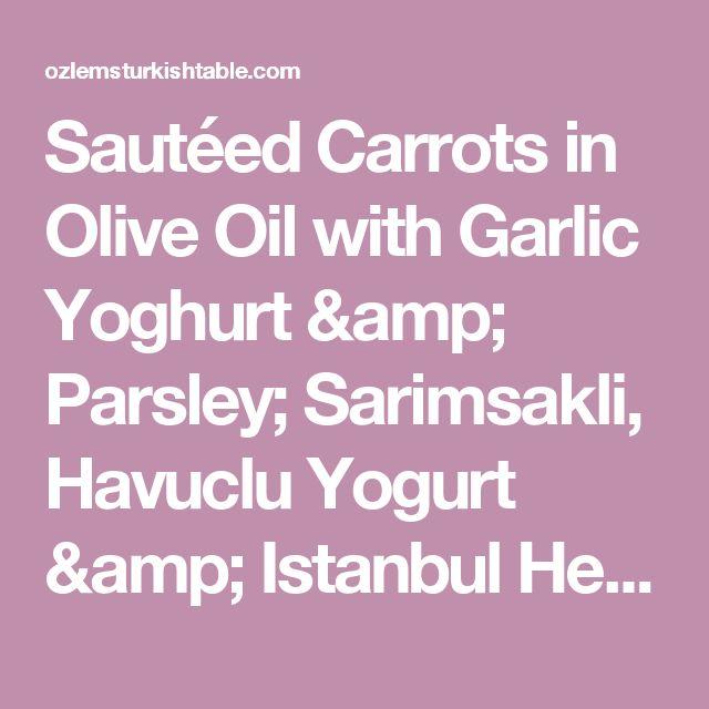 Sautéed Carrots in Olive Oil with Garlic Yoghurt & Parsley; Sarimsakli, Havuclu Yogurt & Istanbul Here We Come! : ) | Ozlem's Turkish Table