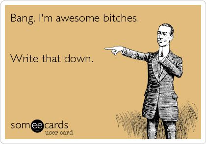 Bang. I'm awesome bitches. Write that down.Bing Bangs Boom, Awesome Bitch, Bang Im Awesome, I'M Awesome, Too Funny, Boom Im Awesome Write, So Funny, True Stories, I M Awesome