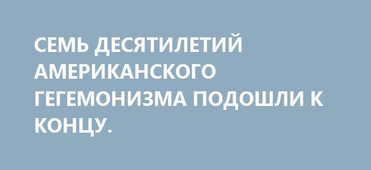 СЕМЬ ДЕСЯТИЛЕТИЙ АМЕРИКАНСКОГО ГЕГЕМОНИЗМА ПОДОШЛИ К КОНЦУ. http://rusdozor.ru/2017/03/12/sem-desyatiletij-amerikanskogo-gegemonizma-podoshli-k-koncu/  Семьдесят лет назад президент США Гарри Трумэн выступил с речью перед Конгрессом. Это выступление потом было названо изложением «доктрины Трумэна» — обоснования американских претензий на вмешательство в чужие дела, да и в целом на мировое господство. Спустя 70 лет новый ...