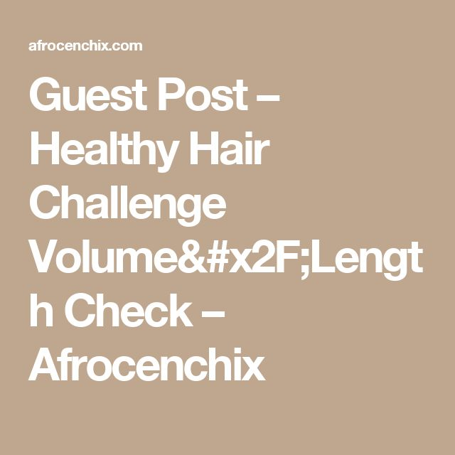 Guest Post – Healthy Hair Challenge Volume/Length Check – Afrocenchix