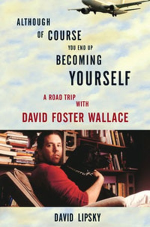 """david lipsky, although of course you end up becoming yourself  I love this book, and really really want to read Infinite Jest after.  I didn't want this book to end, he had insights into so many random things including the film """"True Romance""""."""